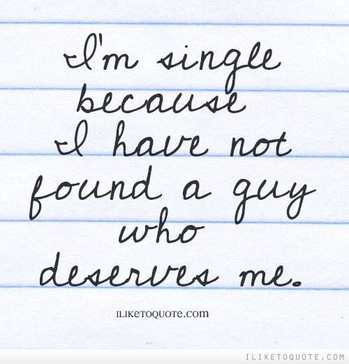Im Single Because I Have Not Found A Guy Who Deserves Me