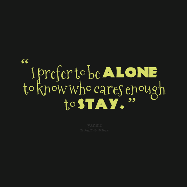 I Prefer To Be Alone To Know Who Cares Enough To Stay