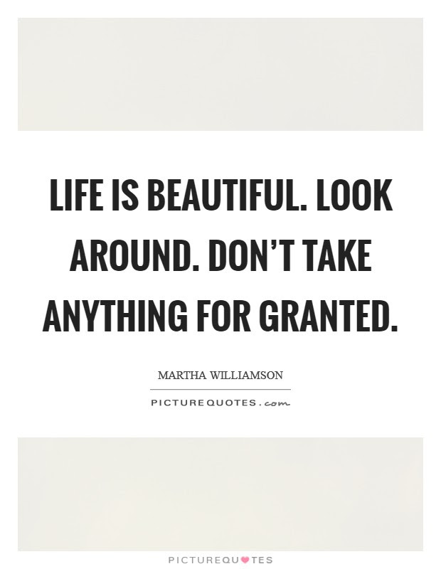 Life Is Beautiful Look Around Dont Take Anything For Granted