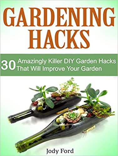 Gardening Hacks: 30 Amazing Killer DIY Garden Hacks That Can Help You Improve Your Garden (gardening hacks, gardening hacks books, gardening hack)