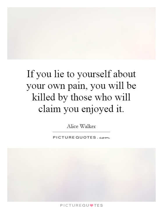 If You Lie To Yourself About Your Own Pain You Will Be Killed