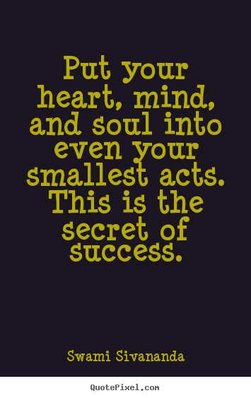 Quote About Success Put Your Heart Mind And Soul Into Even Your