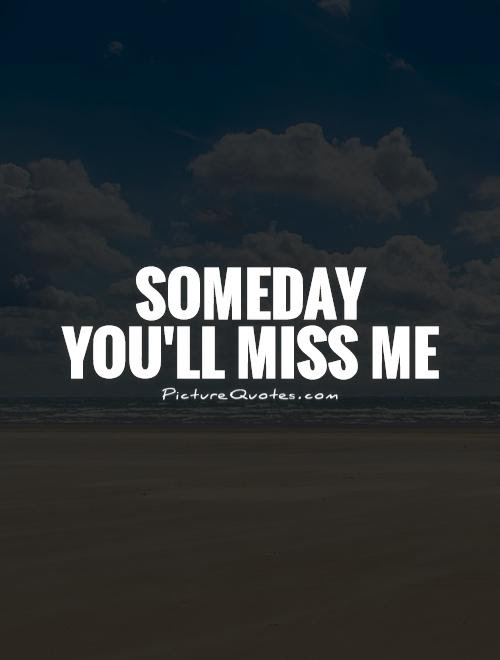 Someday Youll Miss Me Picture Quotes