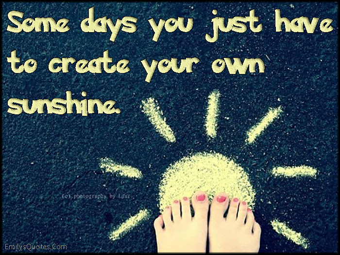 Some Days You Just Have To Create Your Own Sunshine Popular