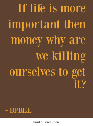 Bpbee Picture Quotes If Life Is More Important Then Money Why Are