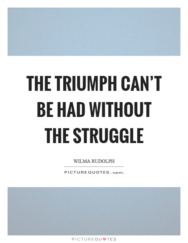 The Triumph Cant Be Had Without The Struggle Picture Quotes