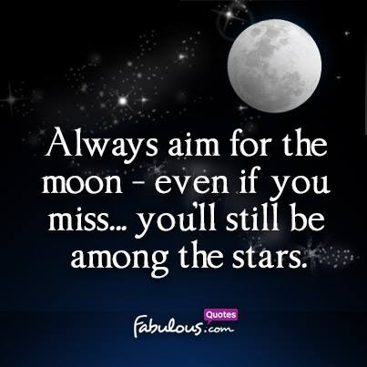 Always Aim For The Moon Even If You Miss Youll Still Be Among