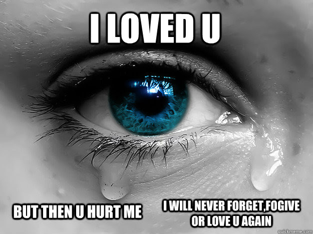 I Loved U But Then U Hurt Me I Will Never Forgetfogive Or Love U