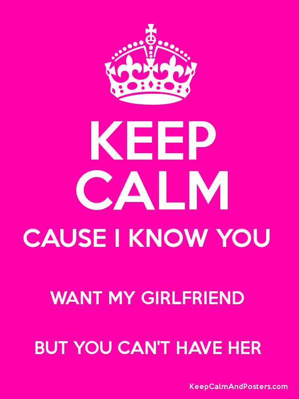 Keep Calm Cause I Know You Want My Girlfriend But You Cant Have Her