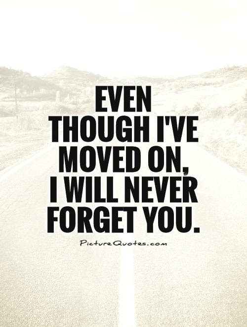 Even Though Ive Moved On I Will Never Forget You Picture Quotes