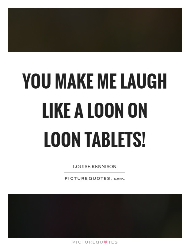 You Make Me Laugh Like A Loon On Loon Tablets Picture Quotes