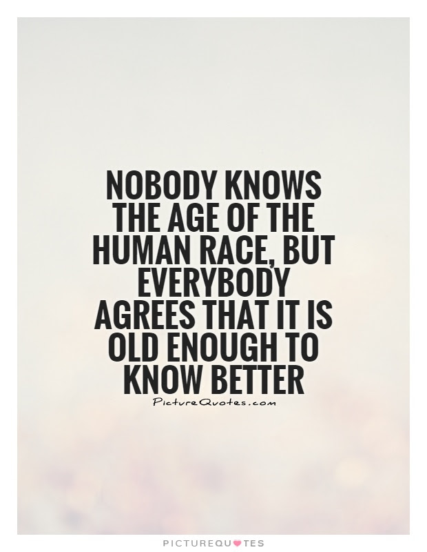 Nobody Knows The Age Of The Human Race But Everybody Agrees
