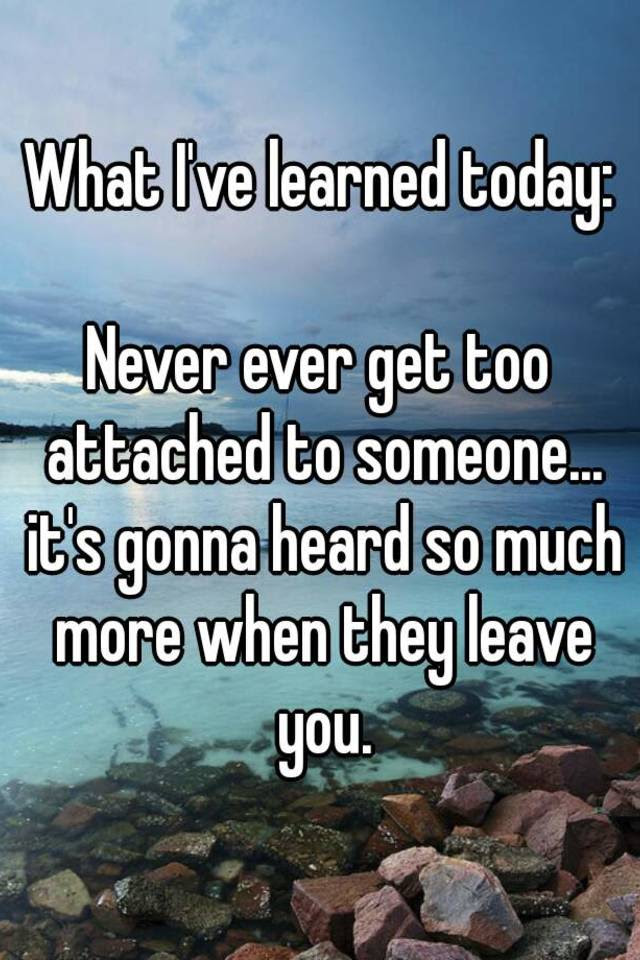 What Ive Learned Today Never Ever Get Too Attached To Someone