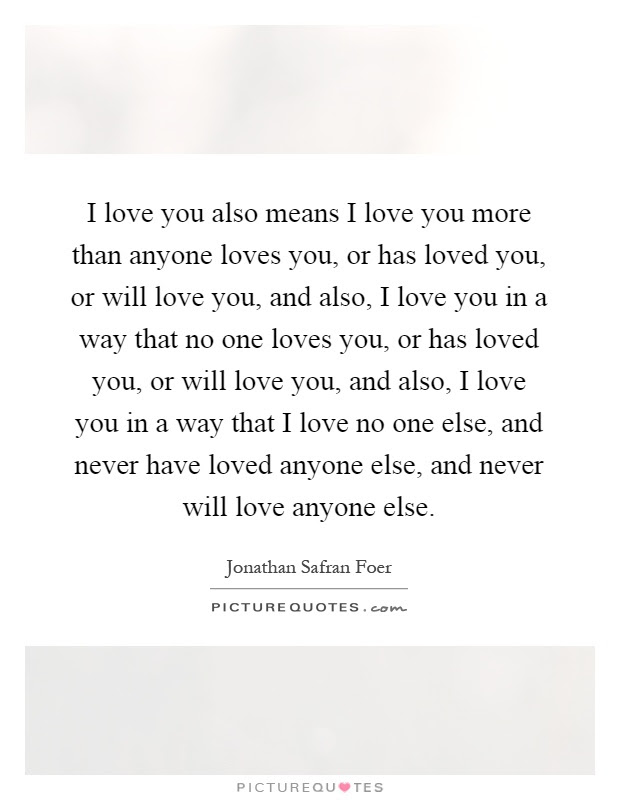 I Love You Also Means I Love You More Than Anyone Loves You Or
