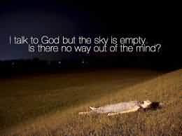 I Talk To God But The Sky Is Empty Is There No Way Out Of The Mind