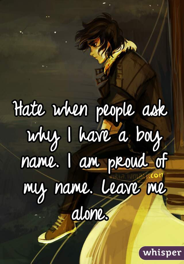Hate When People Ask Why I Have A Boy Name I Am Proud Of My Name