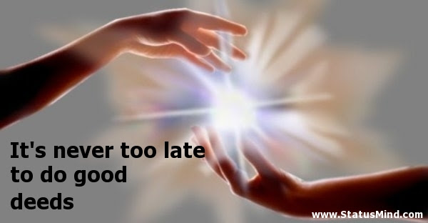 Its Never Too Late To Do Good Deeds Statusmindcom