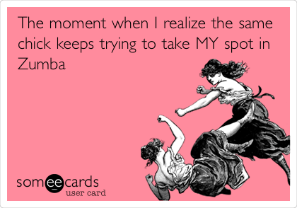 someecards.com - The moment when I realize the same chick keeps trying to take MY spot in Zumba