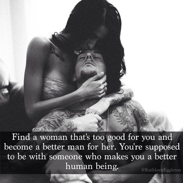 Find A Woman That Is Too Good For You And Become A Better Man For