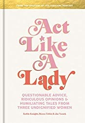 Act Like a Lady: Questionable Advice, Ridiculous Opinions, and Humiliating Tales from Three Undignified Women by Keltie Knight, Becca Tobin - Book Review