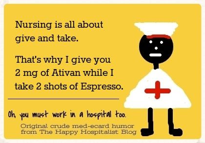 Nursing is all about give and take.  That's why I give you 2 mg of Ativan while I take 2 shots of Espresso nurse ecard humor photo.