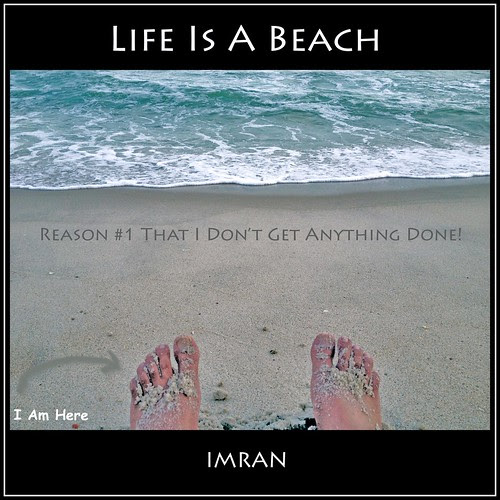 Reason #1 That I Don't Get Anything Done! Life Is A Beach! - IMRAN™ by ImranAnwar