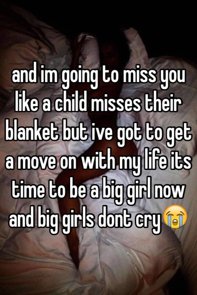 And Im Going To Miss You Like A Child Misses Their Blanket But Ive