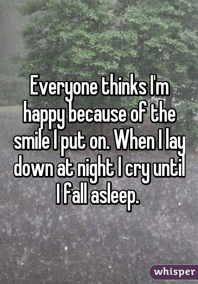 Everyone Thinks Im Happy Because Of The Smile I Put On When I Lay Down