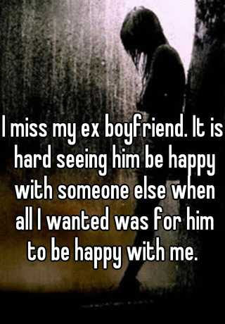 I Miss My Ex Boyfriend It Is Hard Seeing Him Be Happy With Someone