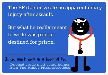 The ER doctor wrote no apparent injury after assault.  But what he really meant to write was patient destined for prison doctor ecard humor photo