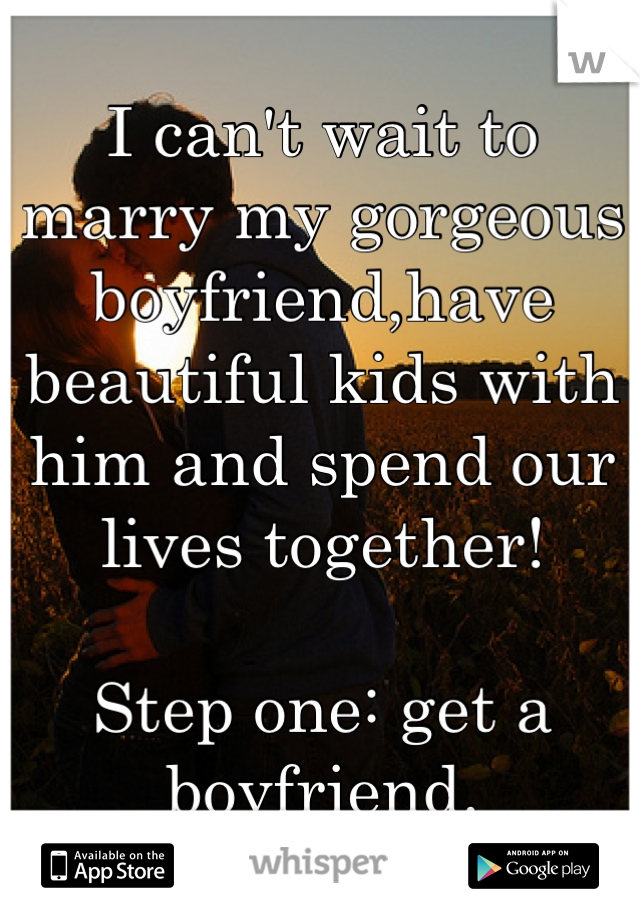 I Cant Wait To Marry My Gorgeous Boyfriendhave Beautiful Kids With