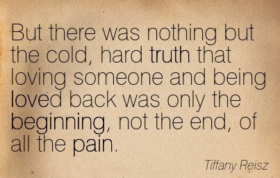 But There Was Nothing But The Cold Hard Truth That Loving Someone