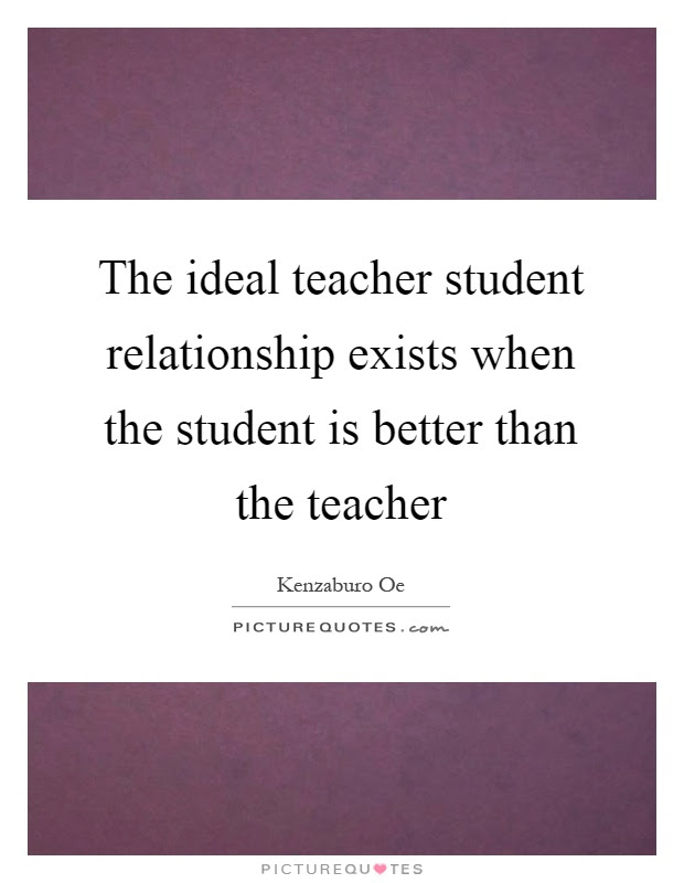 The Ideal Teacher Student Relationship Exists When The Student