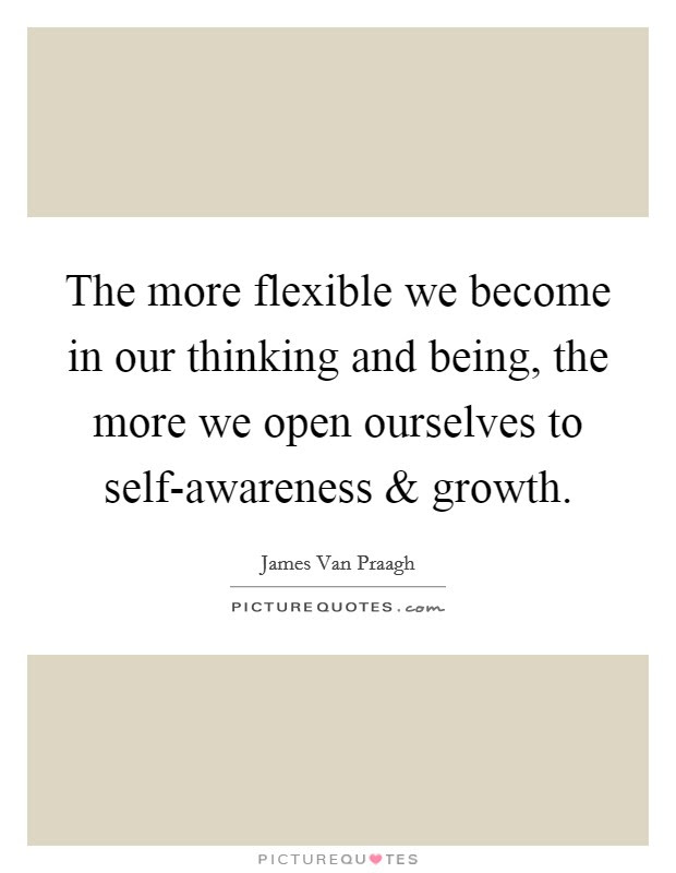 The More Flexible We Become In Our Thinking And Being The More