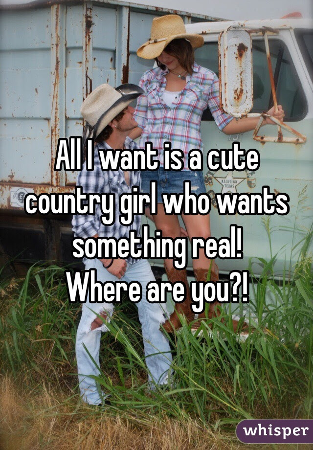 All I Want Is A Cute Country Girl Who Wants Something Real Where