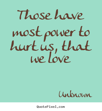 Quotes About Love Those Have Most Power To Hurt Us That We Love
