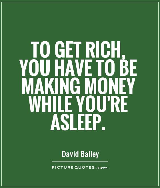To Get Rich You Have To Be Making Money While Youre Asleep