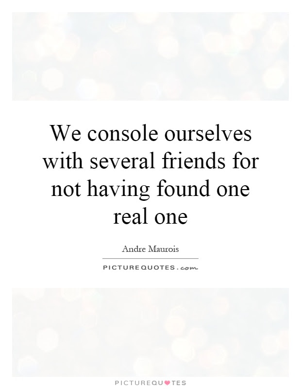 We Console Ourselves With Several Friends For Not Having Found