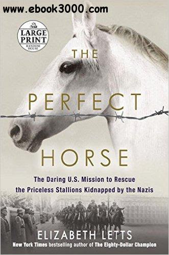 The Perfect Horse The Daring US Mission To Rescue The Priceless Stallions Kidnapped By The Nazis