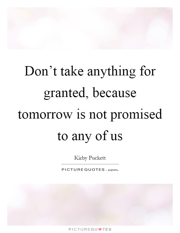 Dont Take Anything For Granted Because Tomorrow Is Not