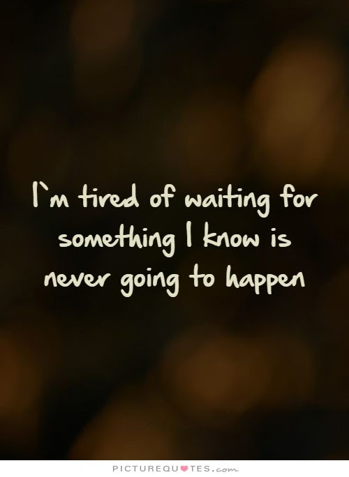 Im Tired Of Waiting For Something I Know Is Never Going To