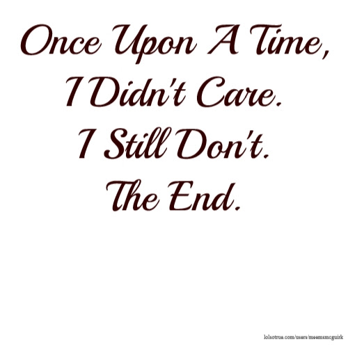Once Upon A Time I Didnt Care I Still Dont The End