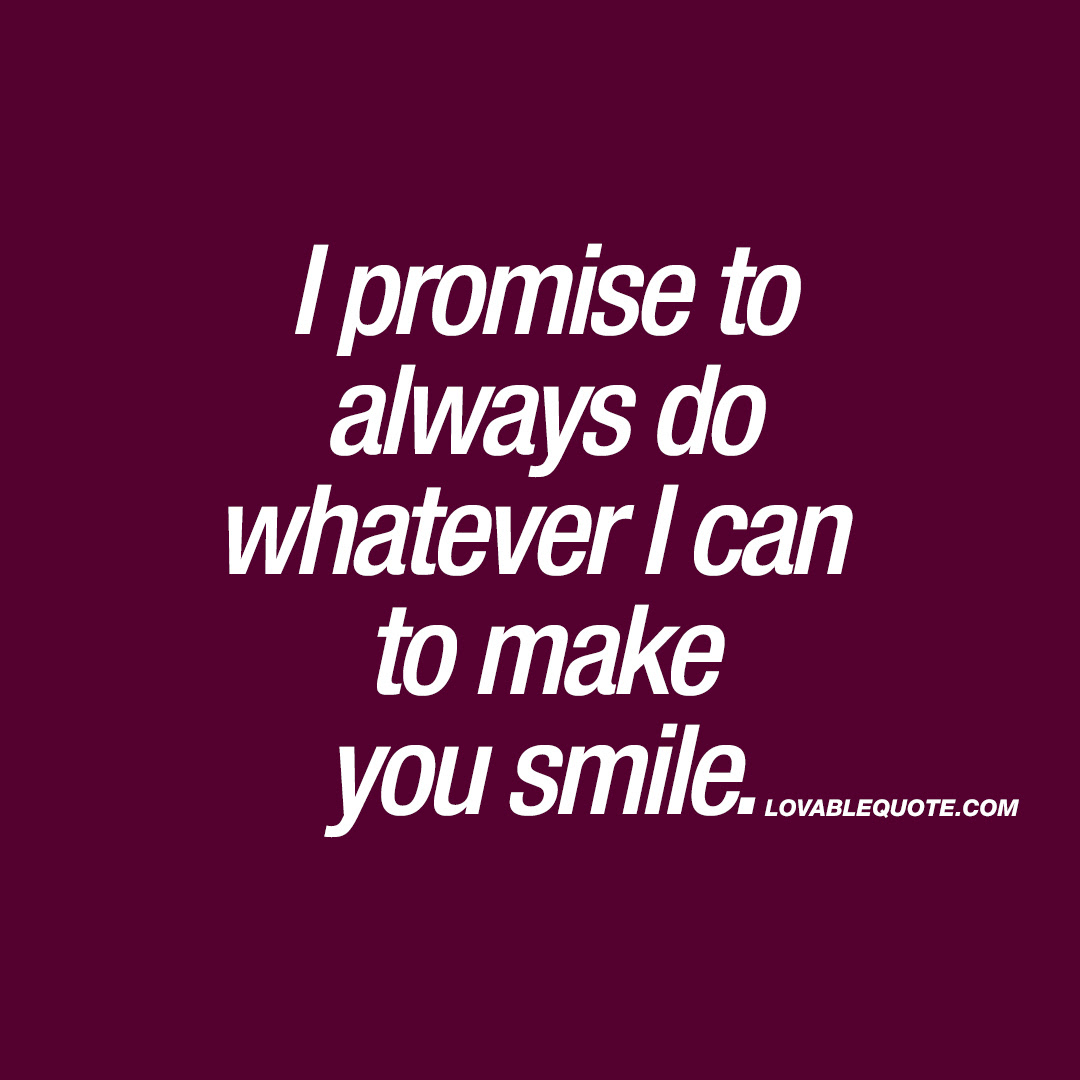 I Promise To Always Do Whatever I Can To Make You Smile Lovable Quote