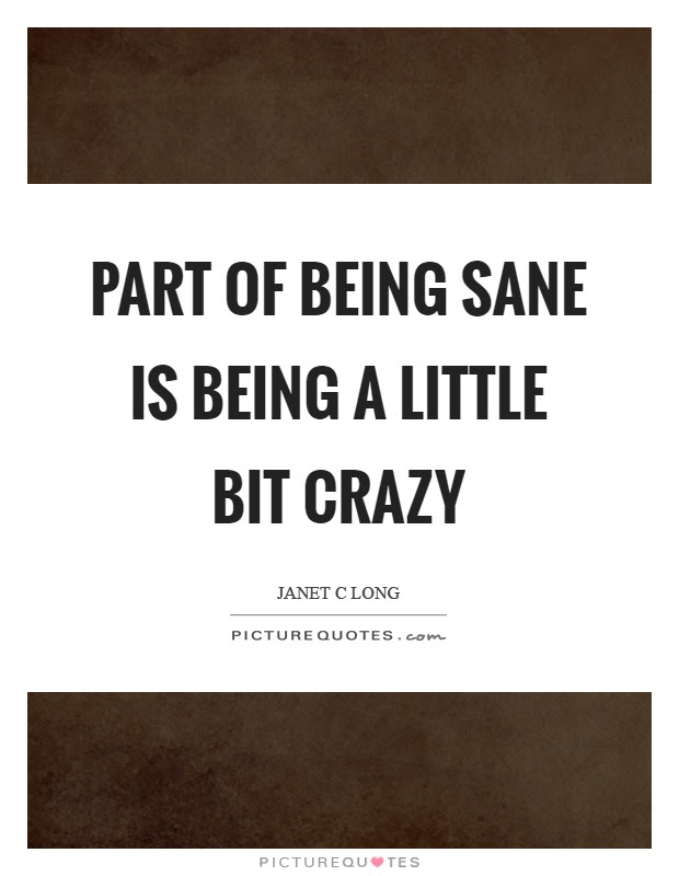 Part Of Being Sane Is Being A Little Bit Crazy Picture Quotes