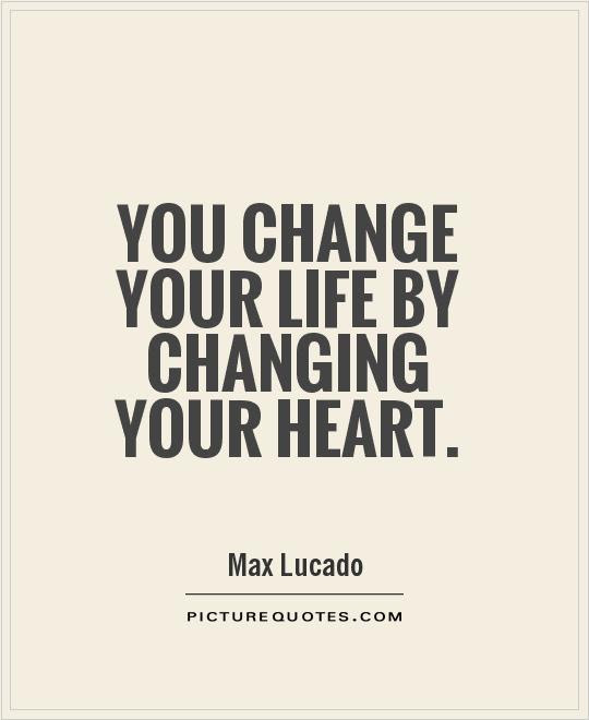 You Change Your Life By Changing Your Heart Picture Quotes