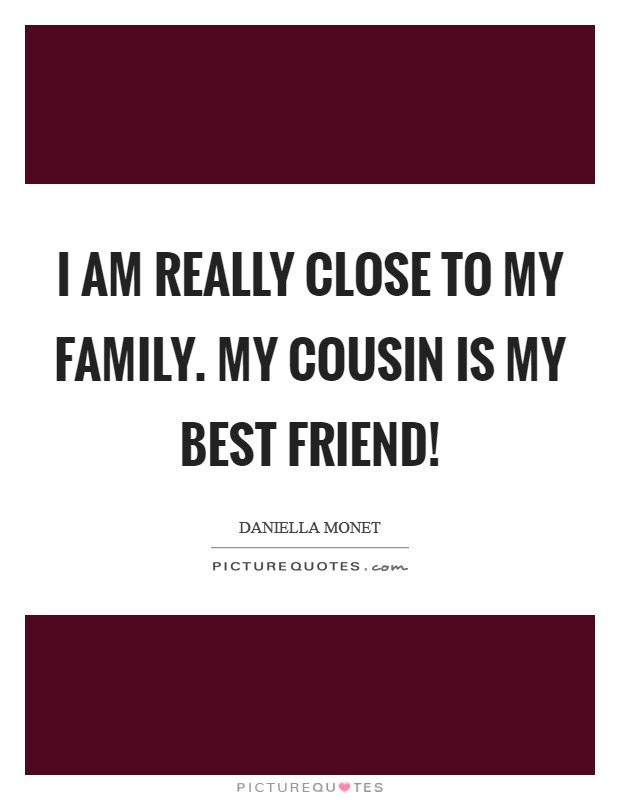 I Am Really Close To My Family My Cousin Is My Best Friend