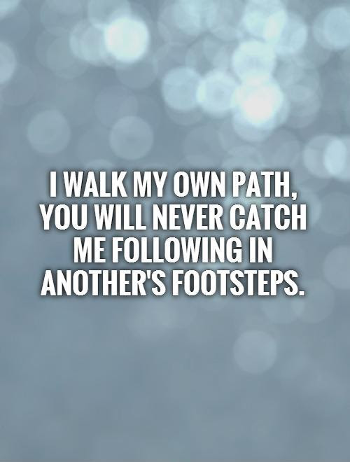 I Walk My Own Path You Will Never Catch Me Following In