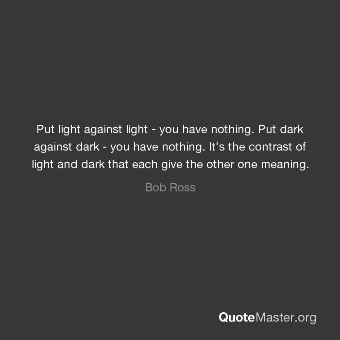 Put Light Against Light You Have Nothing Put Dark Against Dark