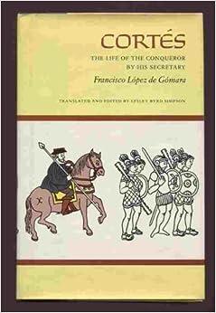 Cortes The Life Of The Conqueror By His Secretary