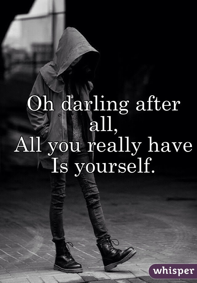 Oh Darling After All All You Really Have Is Yourself
